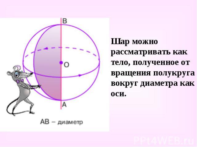 Шар можно рассматривать как тело, полученное от вращения полукруга вокруг диаметра как оси. Шар можно рассматривать как тело, полученное от вращения полукруга вокруг диаметра как оси.