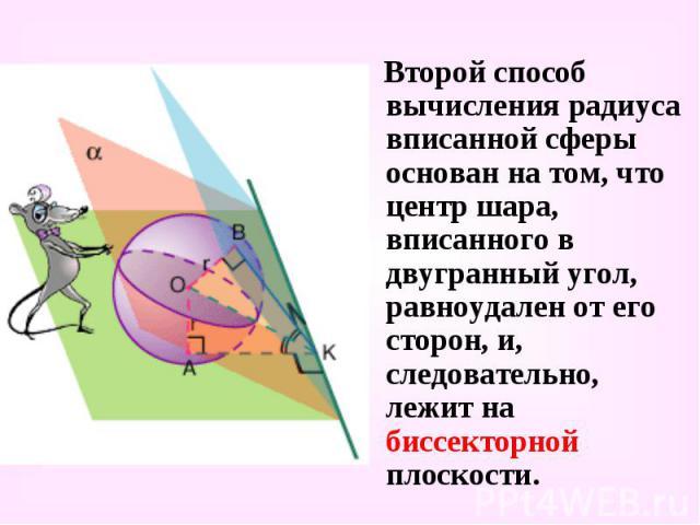 Второй способ вычисления радиуса вписанной сферы основан на том, что центр шара, вписанного в двугранный угол, равноудален от его сторон, и, следовательно, лежит на биссекторной плоскости. Второй способ вычисления радиуса вписанной сферы основан на …
