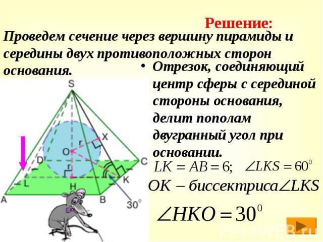 Проведем сечение через вершину пирамиды и середины двух противоположных сторон основания. Отрезок, соединяющий центр сферы с серединой стороны основания, делит пополам двугранный угол при основании.