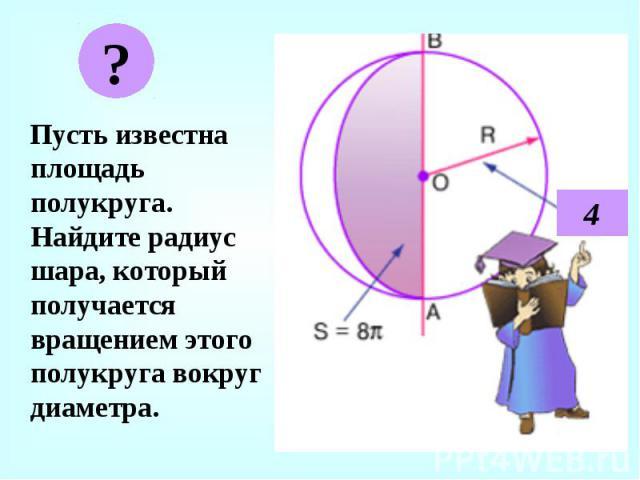 Пусть известна площадь полукруга. Найдите радиус шара, который получается вращением этого полукруга вокруг диаметра. Пусть известна площадь полукруга. Найдите радиус шара, который получается вращением этого полукруга вокруг диаметра.