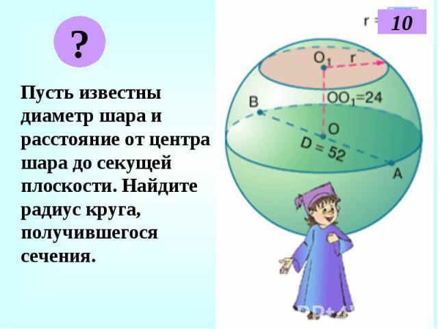 Пусть известны диаметр шара и расстояние от центра шара до секущей плоскости. Найдите радиус круга, получившегося сечения. Пусть известны диаметр шара и расстояние от центра шара до секущей плоскости. Найдите радиус круга, получившегося сечения.