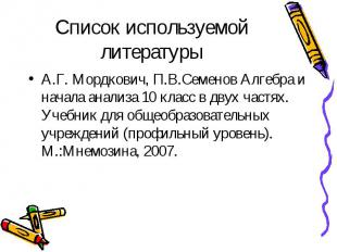 Список используемой литературы А.Г. Мордкович, П.В.Семенов Алгебра и начала анал