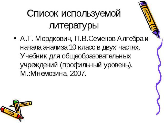 Список используемой литературы А.Г. Мордкович, П.В.Семенов Алгебра и начала анализа 10 класс в двух частях. Учебник для общеобразовательных учреждений (профильный уровень). М.:Мнемозина, 2007.