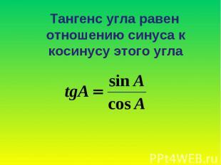 Тангенс угла равен отношению синуса к косинусу этого угла Тангенс угла равен отн