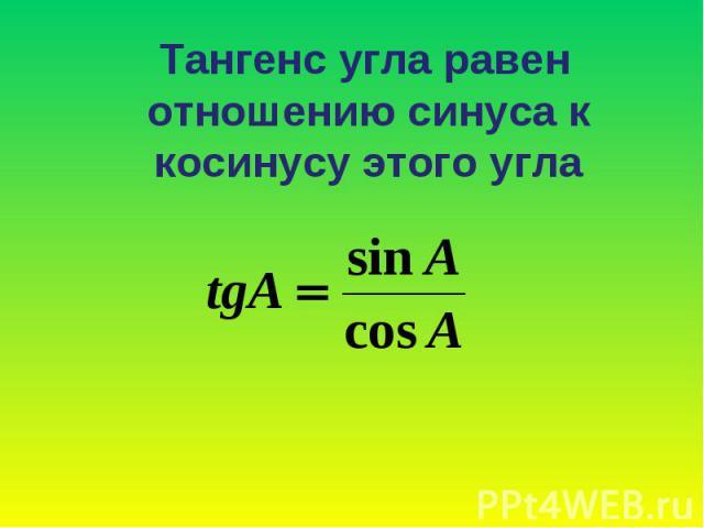 Тангенс угла равен отношению синуса к косинусу этого угла Тангенс угла равен отношению синуса к косинусу этого угла