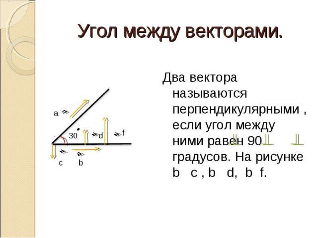 Два вектора называются перпендикулярными , если угол между ними равен 90 градусов. На рисунке b c , b d, b f. Два вектора называются перпендикулярными , если угол между ними равен 90 градусов. На рисунке b c , b d, b f.