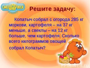 Копатыч собрал с огорода 285 кг моркови, картофеля – на 37 кг меньше, а свеклы –