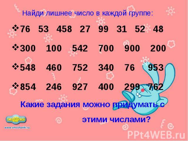 76 53 458 27 99 31 52 48 76 53 458 27 99 31 52 48 300 100 542 700 900 200 548 460 752 340 76 953 854 246 927 400 299 762 Какие задания можно придумать с этими числами?