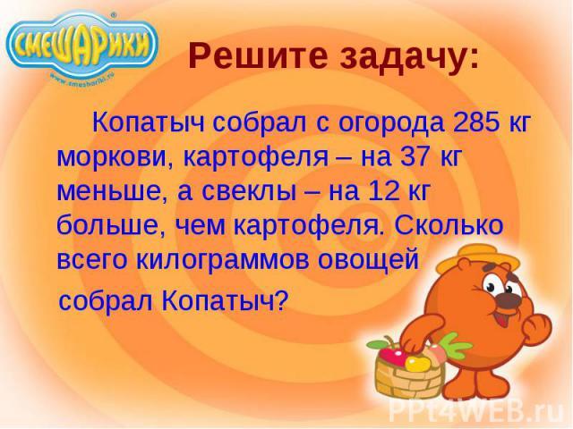 Копатыч собрал с огорода 285 кг моркови, картофеля – на 37 кг меньше, а свеклы – на 12 кг больше, чем картофеля. Сколько всего килограммов овощей Копатыч собрал с огорода 285 кг моркови, картофеля – на 37 кг меньше, а свеклы – на 12 кг больше, чем к…