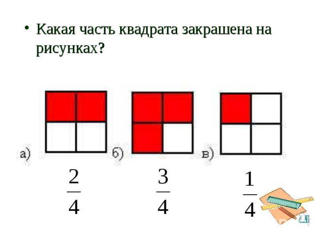 Какая часть квадрата закрашена на рисунках? Какая часть квадрата закрашена на рисунках?