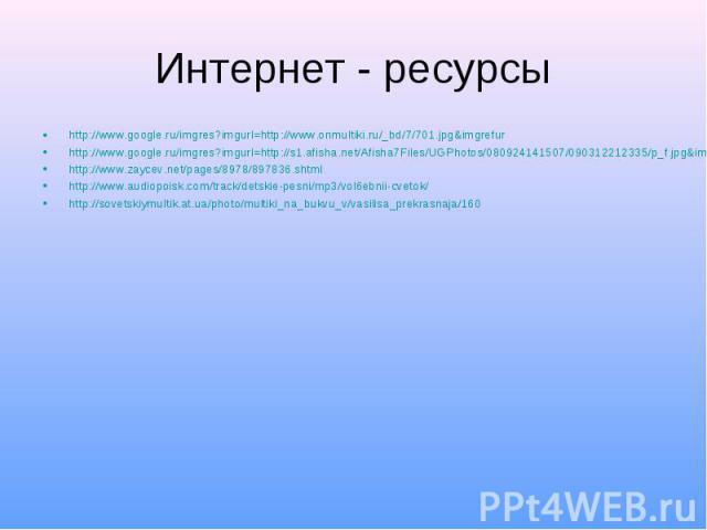 Интернет - ресурсы http://www.google.ru/imgres?imgurl=http://www.onmultiki.ru/_bd/7/701.jpg&imgrefur http://www.google.ru/imgres?imgurl=http://s1.afisha.net/Afisha7Files/UGPhotos/080924141507/090312212335/p_f.jpg&imgrefurl=http://www.afisha.…