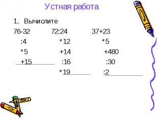 Устная работа Вычислите 76-32 72:24 37+23 :4 *12 *5 *5 +14 +480 +15 :16 :30 *19