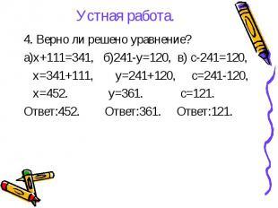 Устная работа. 4. Верно ли решено уравнение? а)х+111=341, б)241-у=120, в) с-241=