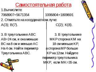 Самостоятельная работа 1.Вычислите: 7068907+5671354 1006804+1809691 2. Отметьте
