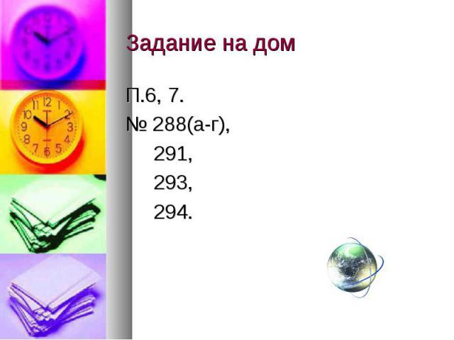 Задание на дом П.6, 7. № 288(а-г), 291, 293, 294.
