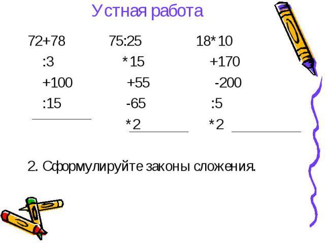 Устная работа 72+78 75:25 18*10 :3 *15 +170 +100 +55 -200 :15 -65 :5 *2 *2 2. Сформулируйте законы сложения.