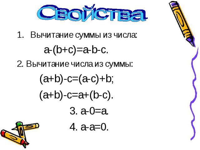 Вычитание суммы из числа: a-(b+c)=a-b-c. 2. Вычитание числа из суммы: (a+b)-c=(a-c)+b; (a+b)-c=a+(b-c). 3. a-0=a. 4. a-a=0.