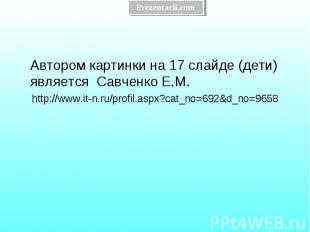Автором картинки на 17 слайде (дети) является Савченко Е.М. Автором картинки на