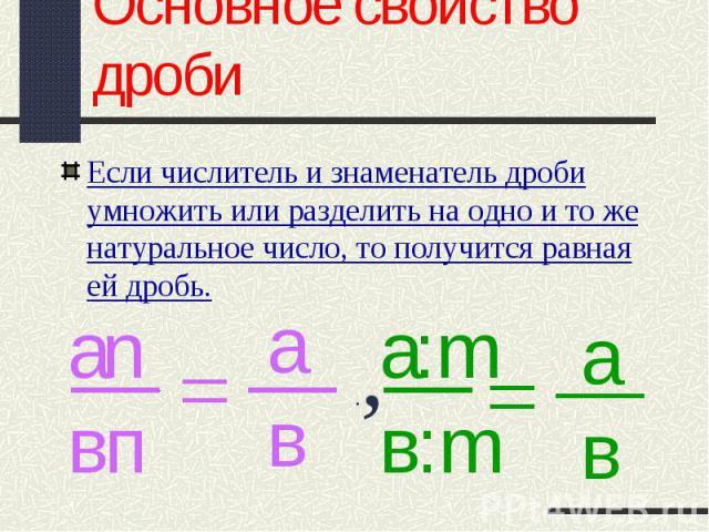 Если числитель и знаменатель дроби умножить или разделить на одно и то же натуральное число, то получится равная ей дробь. Если числитель и знаменатель дроби умножить или разделить на одно и то же натуральное число, то получится равная ей дробь.