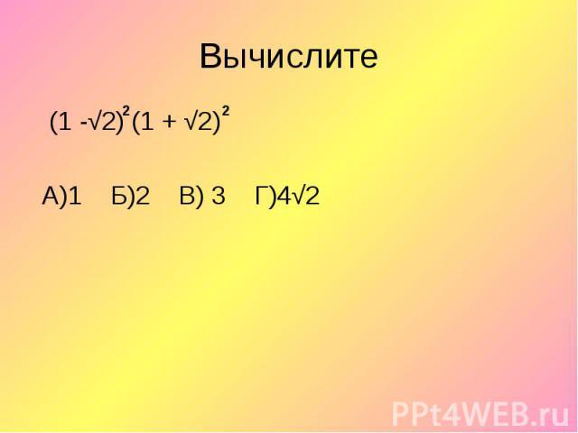 (1 -√2) (1 + √2) (1 -√2) (1 + √2) А)1 Б)2 В) 3 Г)4√2