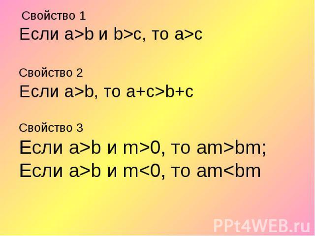 Свойство 1 Свойство 1 Если а>b и b>с, то а>с Свойство 2 Если а>b, то а+с>b+с Свойство 3 Если а>b и m>0, то аm>bm; Если а>b и m<0, то аm<bm