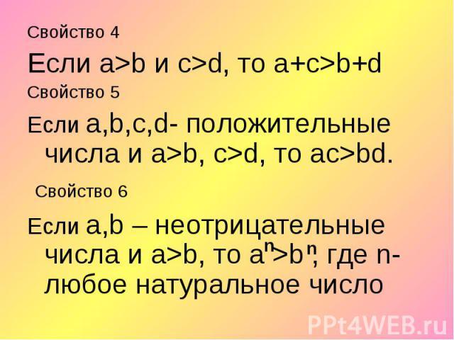 Свойство 4 Свойство 4 Если а>b и с>d, то а+c>b+d Свойство 5 Если а,b,с,d- положительные числа и а>b, с>d, то ас>bd. Свойство 6 Если а,b – неотрицательные числа и а>b, то а >b , где n-любое натуральное число