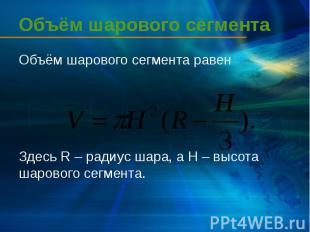 Объём шарового сегмента Объём шарового сегмента равен Здесь R – радиус шара, а H