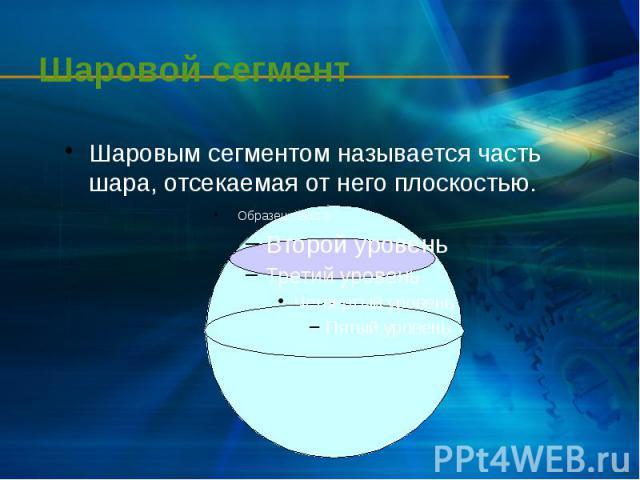 Шаровой сегмент Шаровым сегментом называется часть шара, отсекаемая от него плоскостью.
