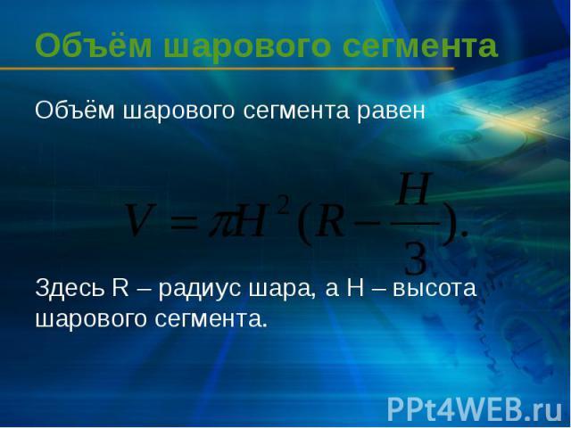 Объём шарового сегмента Объём шарового сегмента равен Здесь R – радиус шара, а H – высота шарового сегмента.