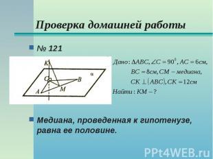 № 121 № 121 Медиана, проведенная к гипотенузе, равна ее половине.