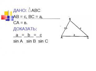 ДАНО: АВС ДАНО: АВС АВ = с, ВС = а, СА = в. ДОКАЗАТЬ: а = b = c sin A sin B sin