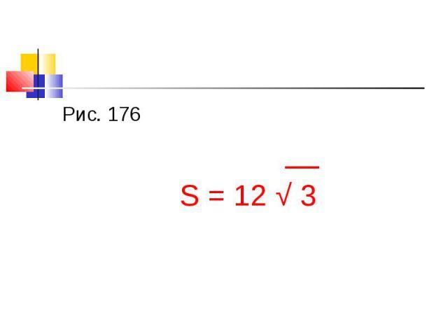 Рис. 176 Рис. 176 __ S = 12 √ 3