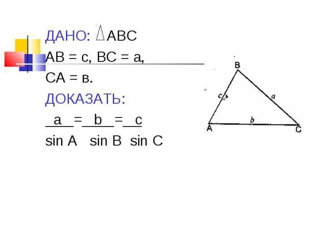 ДАНО: АВС ДАНО: АВС АВ = с, ВС = а, СА = в. ДОКАЗАТЬ: а = b = c sin A sin B sin C