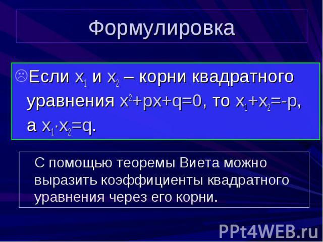 Формулировка Если x1 и x2 – корни квадратного уравнения x2+px+q=0, то x1+x2=-p, а x1∙x2=q.