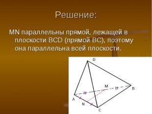 MN параллельны прямой, лежащей в плоскости BCD (прямой BC), поэтому она параллел