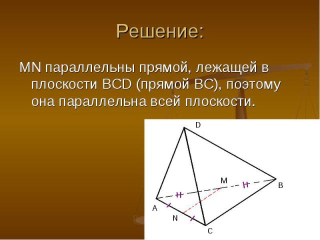 MN параллельны прямой, лежащей в плоскости BCD (прямой BC), поэтому она параллельна всей плоскости. MN параллельны прямой, лежащей в плоскости BCD (прямой BC), поэтому она параллельна всей плоскости.