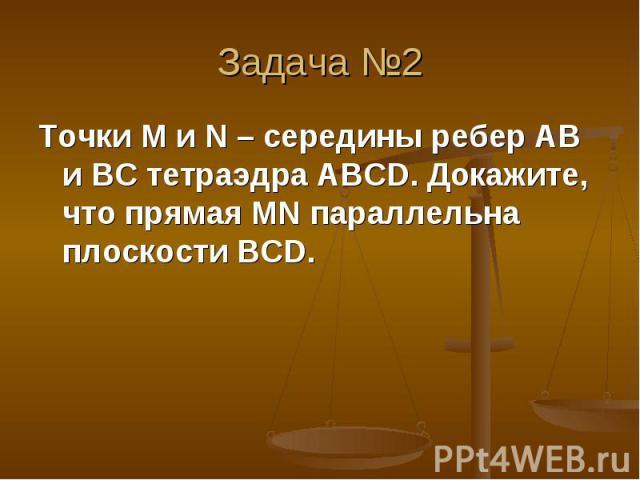 Точки М и N – середины ребер AB и BC тетраэдра ABCD. Докажите, что прямая MN параллельна плоскости BCD. Точки М и N – середины ребер AB и BC тетраэдра ABCD. Докажите, что прямая MN параллельна плоскости BCD.