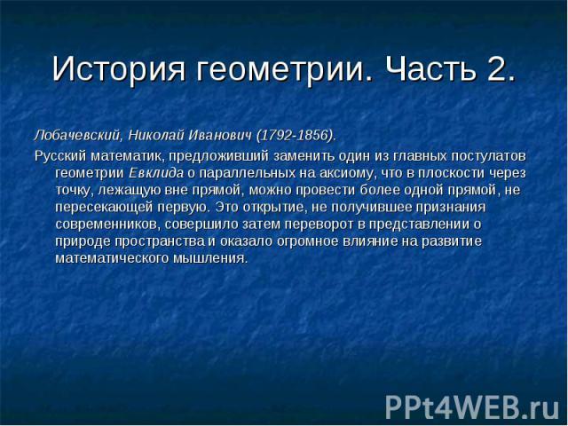 Лобачевский, Николай Иванович (1792-1856). Лобачевский, Николай Иванович (1792-1856). Русский математик, предложивший заменить один из главных постулатов геометрии Евклида о параллельных на аксиому, что в плоскости через точку, лежащую вне прямой, м…