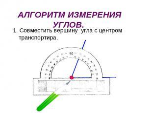 1. Совместить вершину угла с центром транспортира. 1. Совместить вершину угла с