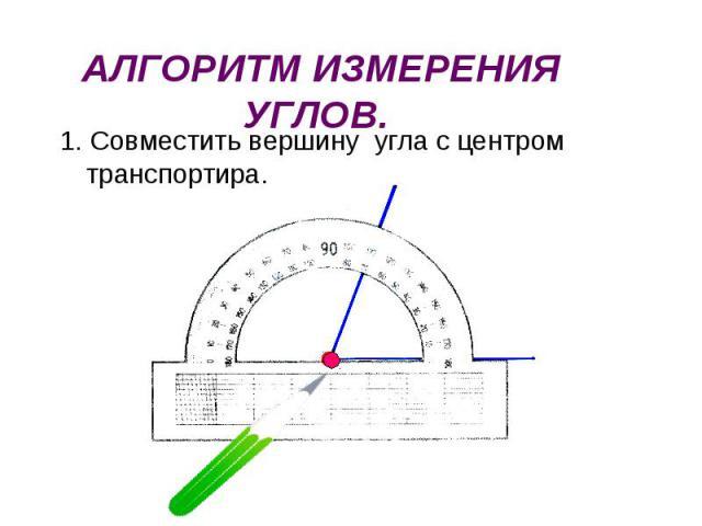 1. Совместить вершину угла с центром транспортира. 1. Совместить вершину угла с центром транспортира.