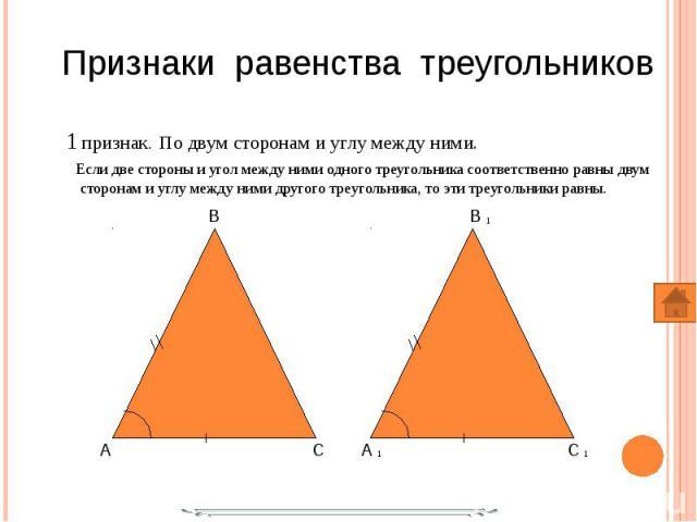 1 признак. По двум сторонам и углу между ними. 1 признак. По двум сторонам и углу между ними. Если две стороны и угол между ними одного треугольника соответственно равны двум сторонам и углу между ними другого треугольника, то эти треугольники равны.