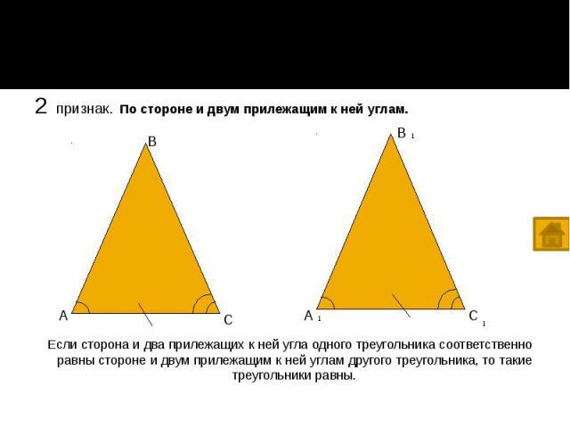 2 признак. По стороне и двум прилежащим к ней углам. 2 признак. По стороне и двум прилежащим к ней углам. Если сторона и два прилежащих к ней угла одного треугольника соответственно равны стороне и двум прилежащим к ней углам другого треугольника, т…