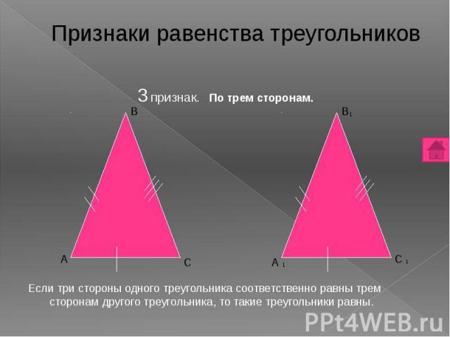 3 признак. По трем сторонам. 3 признак. По трем сторонам. Если три стороны одного треугольника соответственно равны трем сторонам другого треугольника, то такие треугольники равны.