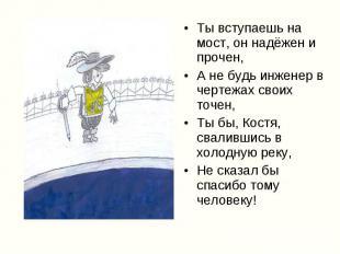 Ты вступаешь на мост, он надёжен и прочен, Ты вступаешь на мост, он надёжен и пр