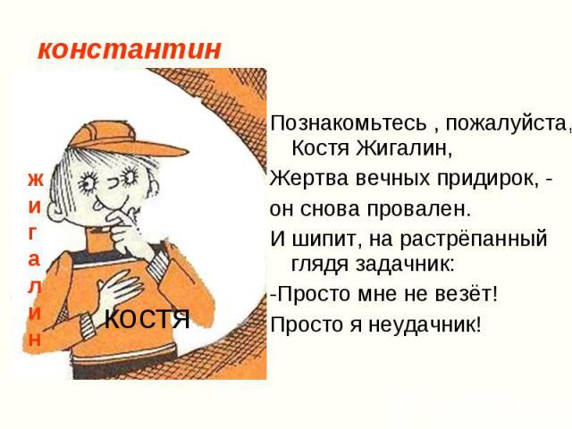 Познакомьтесь , пожалуйста, Костя Жигалин, Познакомьтесь , пожалуйста, Костя Жигалин, Жертва вечных придирок, - он снова провален. И шипит, на растрёпанный глядя задачник: -Просто мне не везёт! Просто я неудачник!