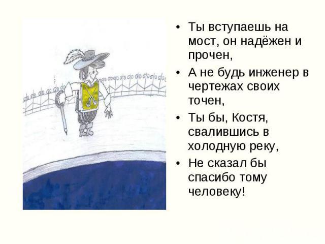 Ты вступаешь на мост, он надёжен и прочен, Ты вступаешь на мост, он надёжен и прочен, А не будь инженер в чертежах своих точен, Ты бы, Костя, свалившись в холодную реку, Не сказал бы спасибо тому человеку!