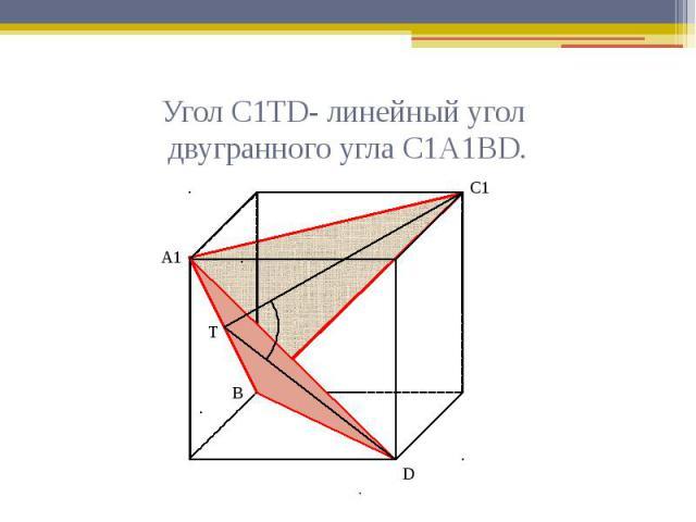 Угол С1ТD- линейный угол двугранного угла С1А1ВD.