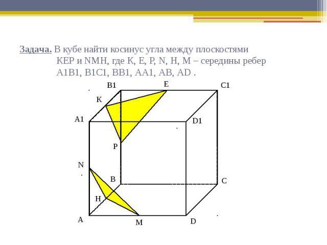 Задача. В кубе найти косинус угла между плоскостями КЕР и NМН, где К, Е, Р, N, Н, М – середины ребер А1В1, В1С1, ВВ1, АА1, АВ, АD .