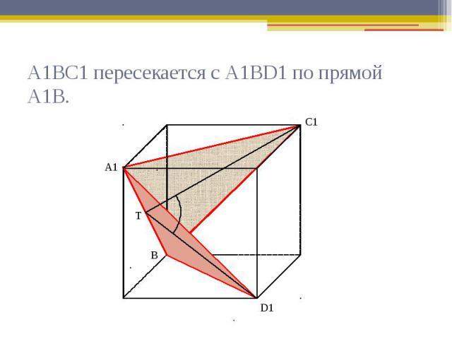 А1ВС1 пересекается с А1ВD1 по прямой А1В.