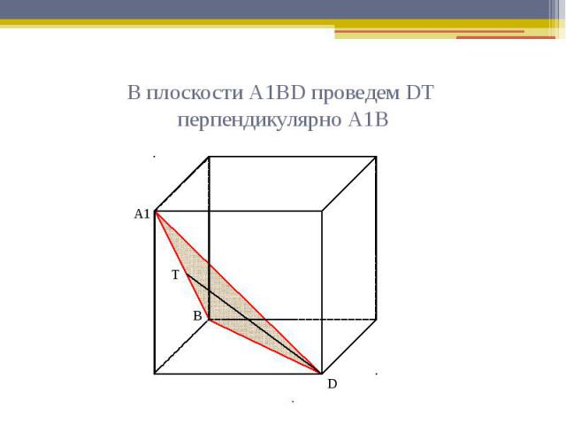 В плоскости А1ВD проведем DТ перпендикулярно А1В